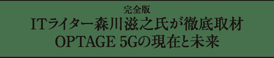 完全版 ITライター森川滋之氏が徹底取材 OPTAGE 5Gの現在と未来
